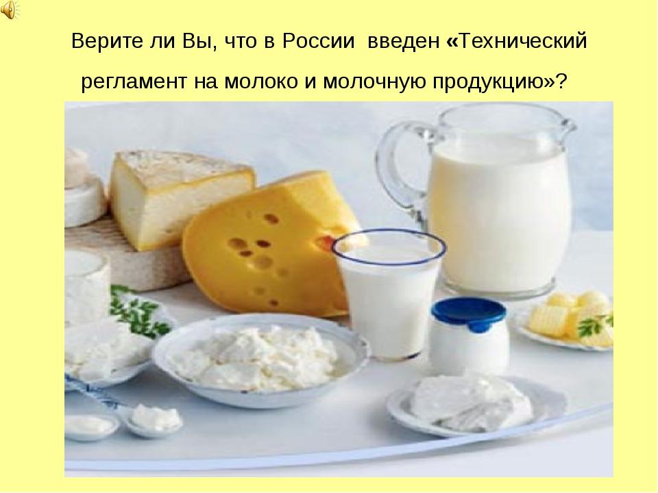 Верите ли Вы, что в России введен «Технический регламент на молоко и молочную...