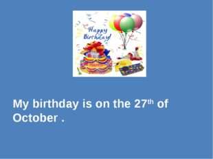 My birthday is on the 27th of October .