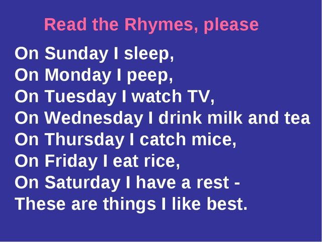 Read the Rhymes, please On Sunday I sleep, On Monday I peep, On Tuesday I wat...