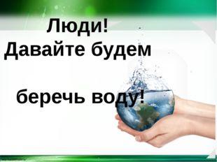Люди! Давайте будем беречь воду! http://linda6035.ucoz.ru/