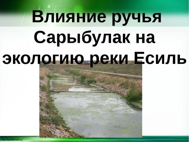 Влияние ручья Сарыбулак на экологию реки Есиль http://linda6035.ucoz.ru/