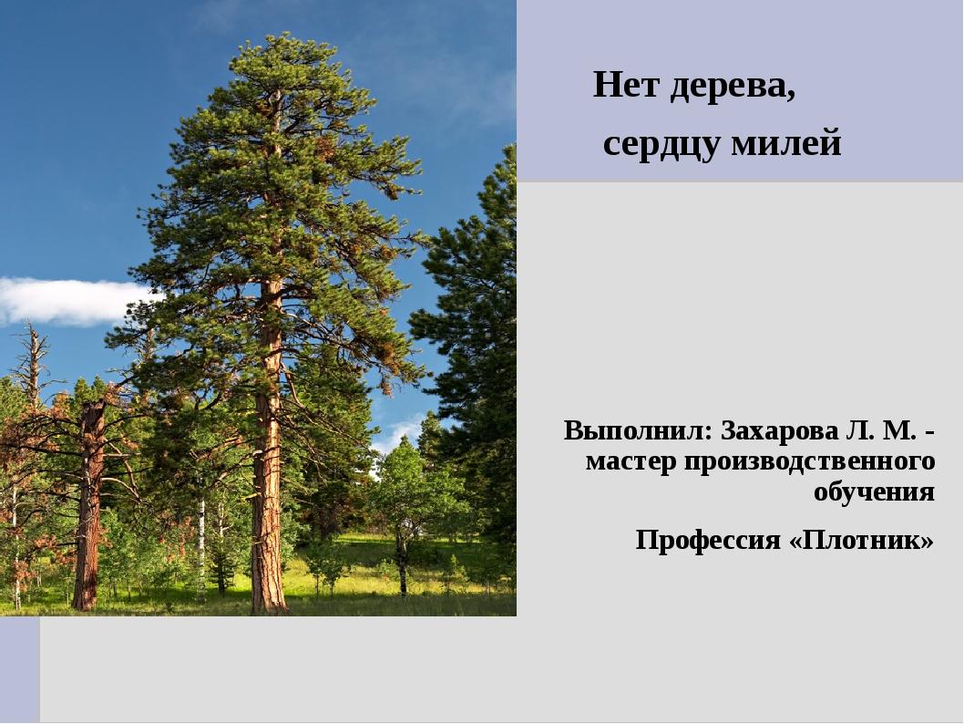 Нет дерева, сердцу милей Выполнил: Захарова Л. М. - мастер производственного...