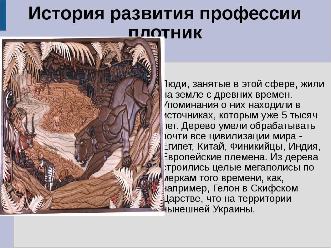 История развития профессии плотник Люди, занятые в этой сфере, жили на земле...