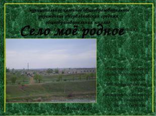 Село моё родное Выполнила: Щинова Алина, обучающаяся в 8 классе МКОУЧервлёнов