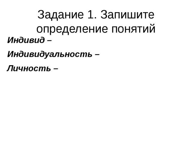 Задание 1. Запишите определение понятий Индивид – Индивидуальность – Личность –