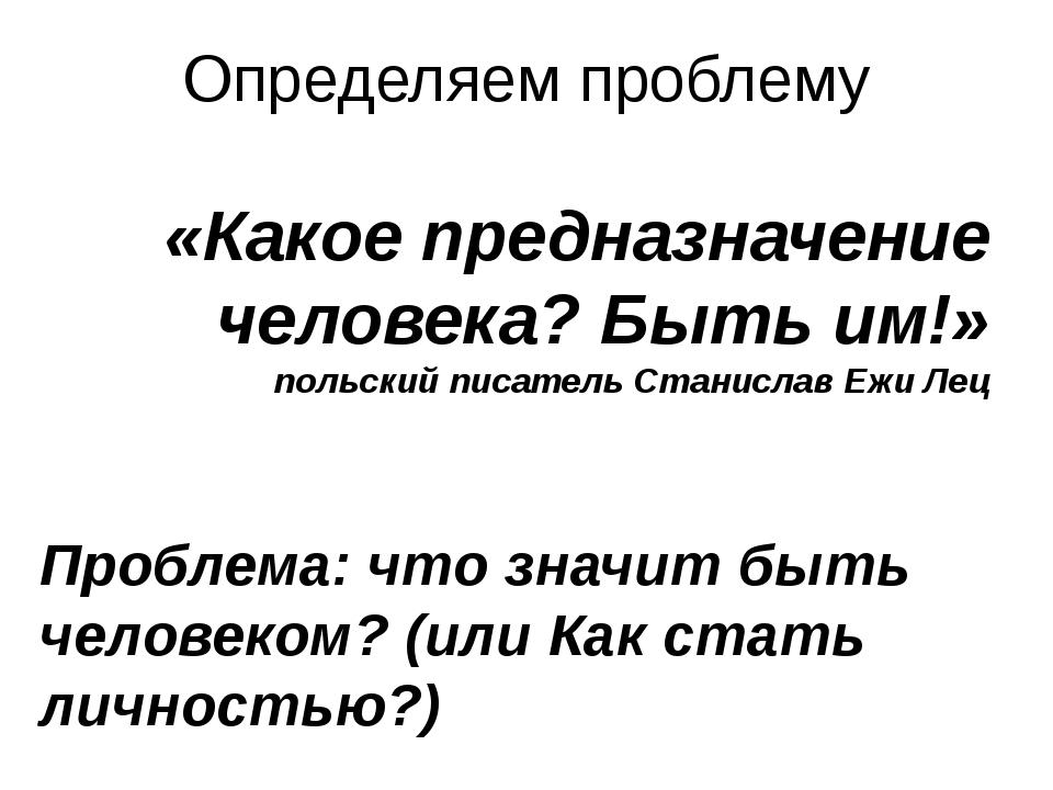 Определяем проблему «Какое предназначение человека? Быть им!» польский писате...
