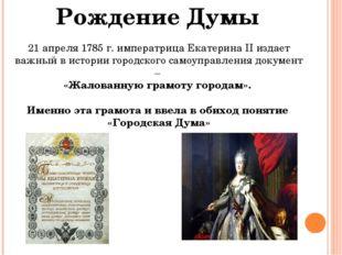 Рождение Думы 21 апреля 1785 г. императрица Екатерина II издает важный в исто