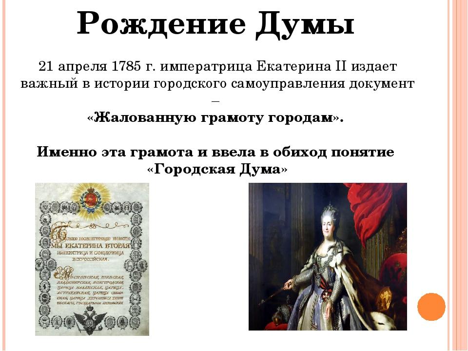 Рождение Думы 21 апреля 1785 г. императрица Екатерина II издает важный в исто...