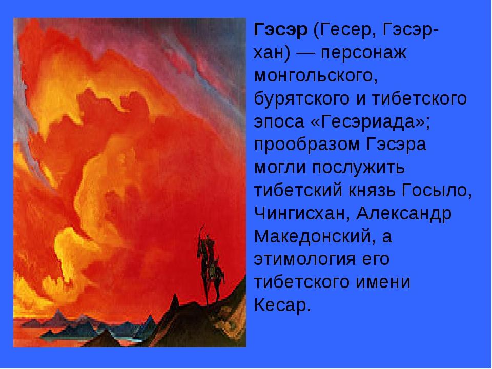 Гэсэр (Гесер, Гэсэр-хан)— персонаж монгольского, бурятского и тибетского эп...