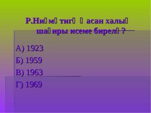 Р.Ниғмәтигә ҡасан халыҡ шағиры исеме бирелә? А) 1923 Б) 1959 В) 1963 Г) 1969