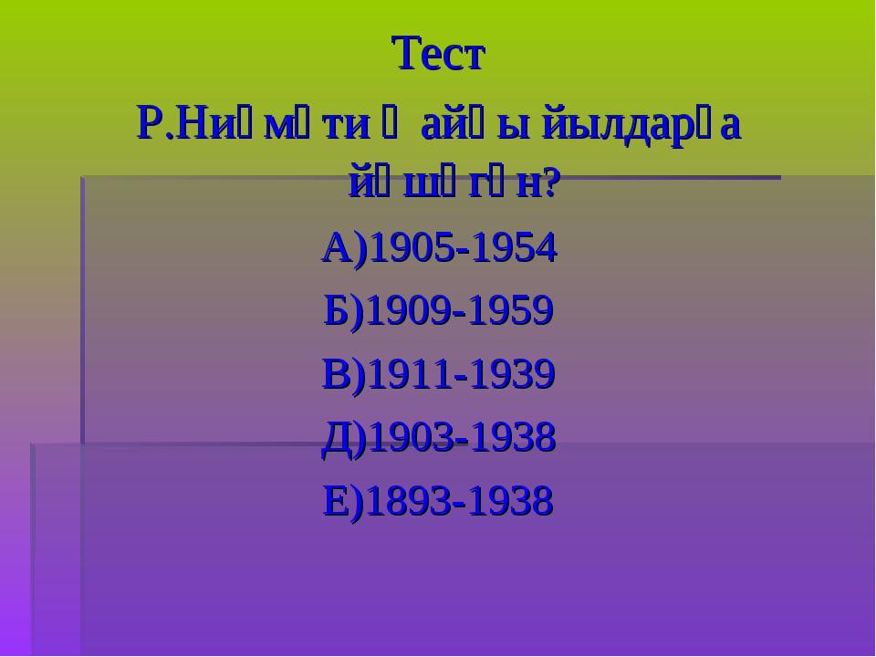 Тест Р.Ниғмәти ҡайһы йылдарҙа йәшәгән? А)1905-1954 Б)1909-1959 В)1911-1939 Д)...