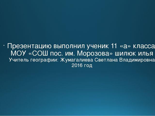Презентацию выполнил ученик 11 «а» класса МОУ «СОШ пос. им. Морозова» шилюк...