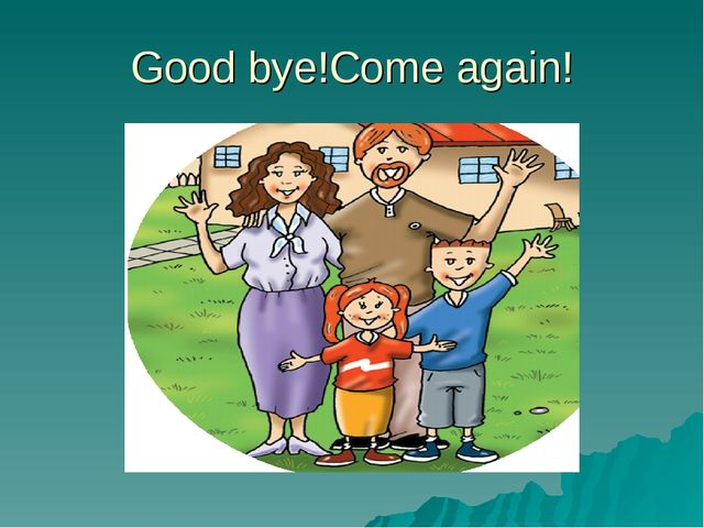 Good bye!Come again!