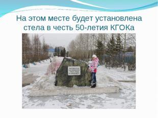 На этом месте будет установлена стела в честь 50-летия КГОКа