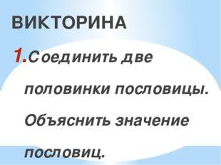 ВИКТОРИНА Соединить две половинки пословицы. Объяснить значение пословиц. Из