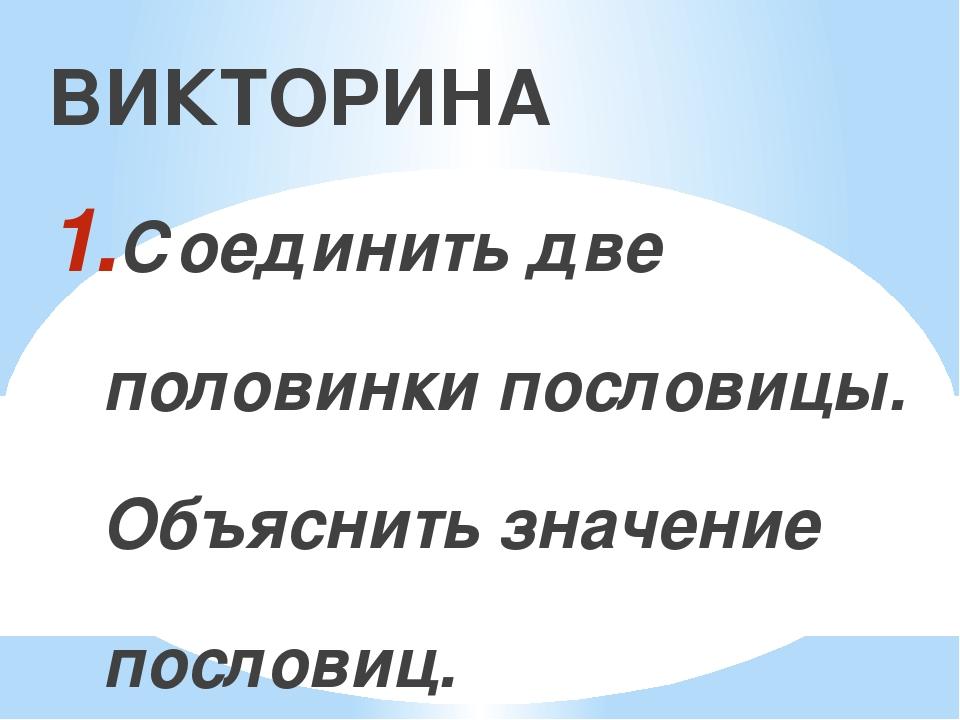 ВИКТОРИНА Соединить две половинки пословицы. Объяснить значение пословиц. Из...