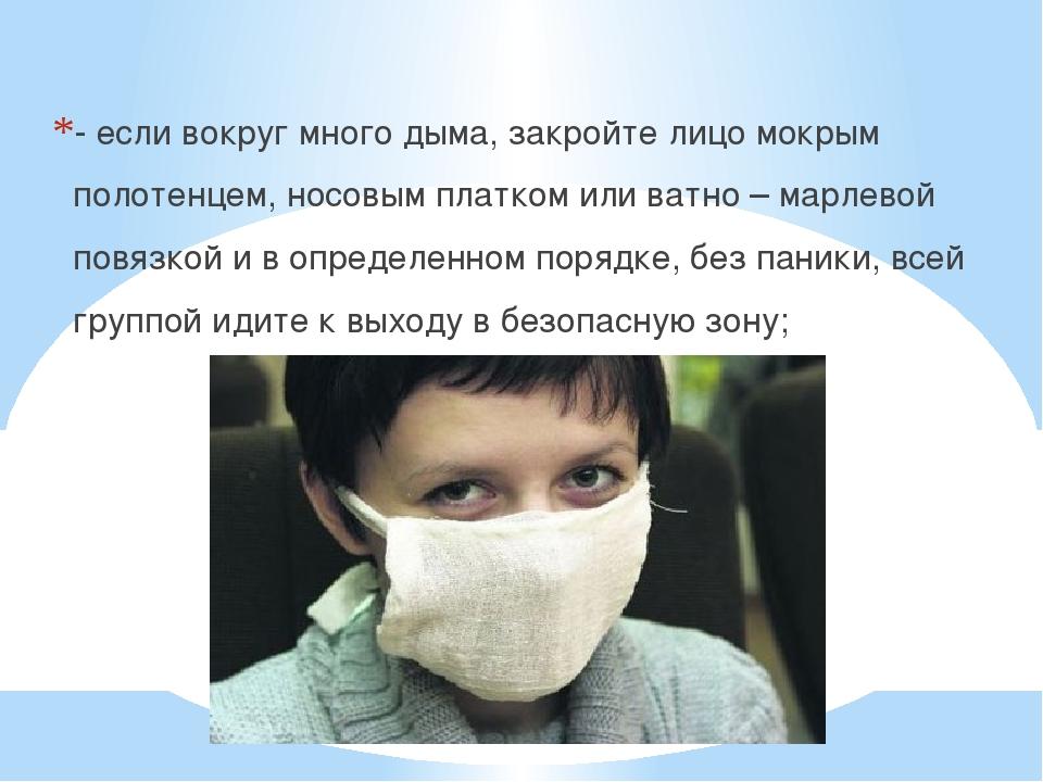 - если вокруг много дыма, закройте лицо мокрым полотенцем, носовым платком и...