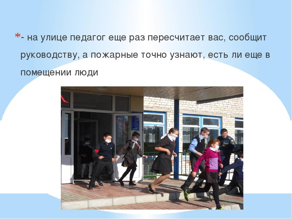 - на улице педагог еще раз пересчитает вас, сообщит руководству, а пожарные...