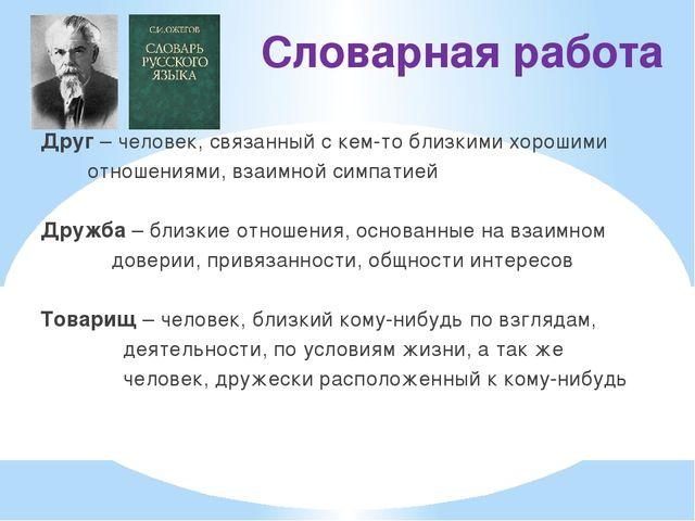 Словарная работа Друг – человек, связанный с кем-то близкими хорошими отношен...