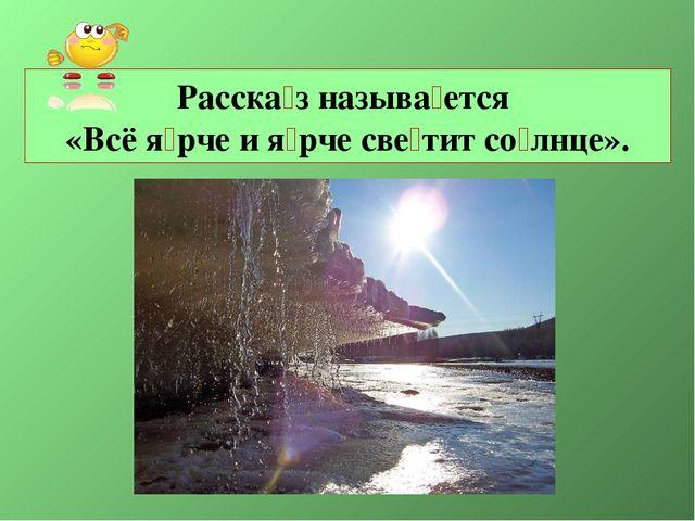 Расска́з называ́ется «Всё я́рче и я́рче све́тит со́лнце».