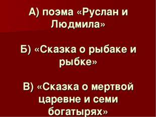 А) поэма «Руслан и Людмила» Б) «Сказка о рыбаке и рыбке» В) «Сказка о мертвой