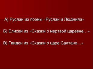 А) Руслан из поэмы «Руслан и Людмила» Б) Елисей из «Сказки о мертвой царевне