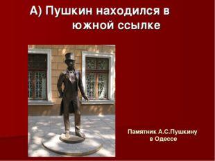 Памятник А.С.Пушкину в Одессе А) Пушкин находился в южной ссылке