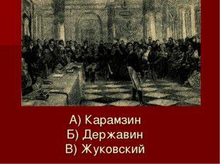 А) Карамзин Б) Державин В) Жуковский