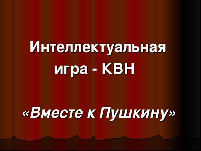 Интеллектуальная игра - КВН «Вместе к Пушкину»