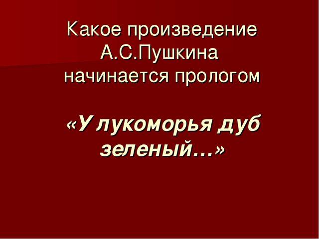Какое произведение А.С.Пушкина начинается прологом «У лукоморья дуб зеленый…»