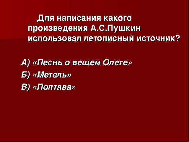 Для написания какого произведения А.С.Пушкин использовал летописный источник...