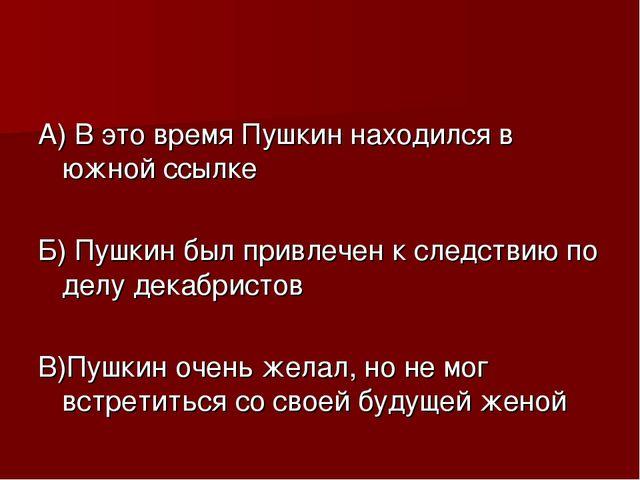 А) В это время Пушкин находился в южной ссылке Б) Пушкин был привлечен к след...