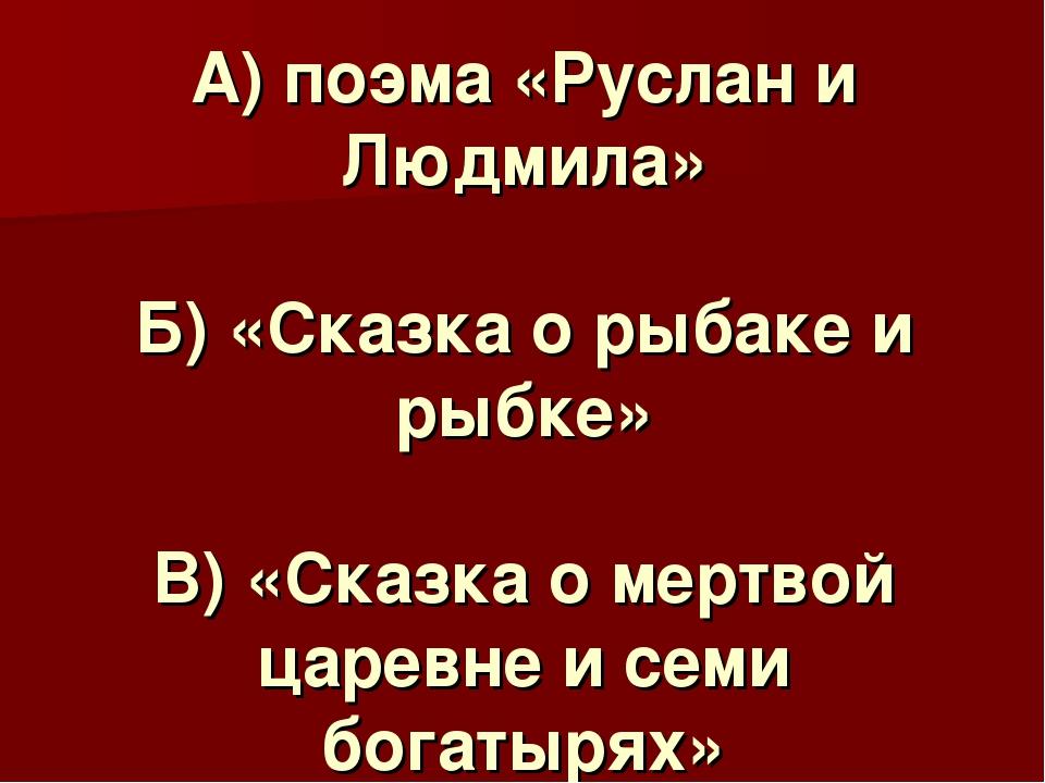 А) поэма «Руслан и Людмила» Б) «Сказка о рыбаке и рыбке» В) «Сказка о мертвой...