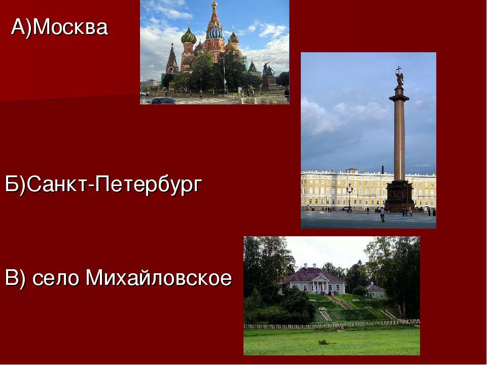 А)Москва Б)Санкт-Петербург В) село Михайловское