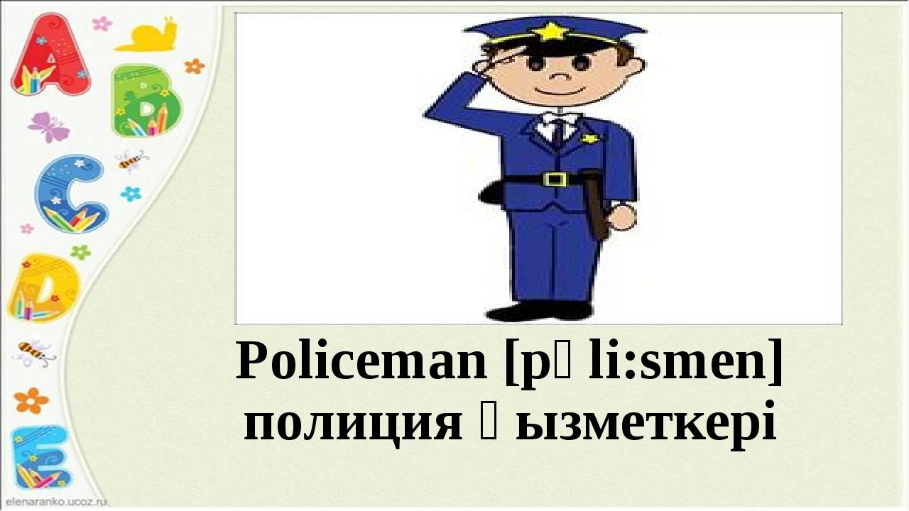 Policeman [рәli:smen] полиция қызметкері