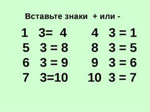 4 3 = 1 8 3 = 5 9 3 = 6 10 3 = 7 Вставьте знаки + или - 1 3= 4 5 3 = 8 6 3 =