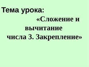 Тема урока: «Сложение и вычитание числа 3. Закрепление»