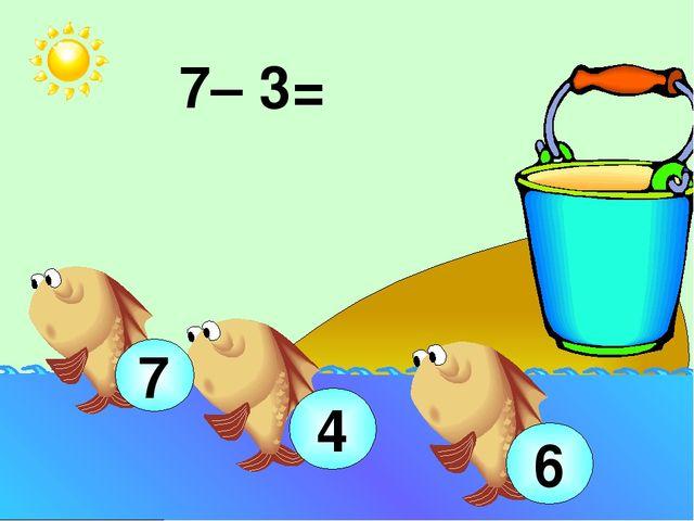 7– 3= 4 7 6