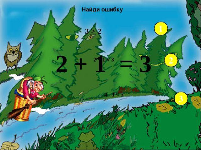 3 > 2 2 + 1 < 3 4 - 1 < 5 Найди ошибку 1 2 3 2 + 1 3 = - Возьмите числовой в...