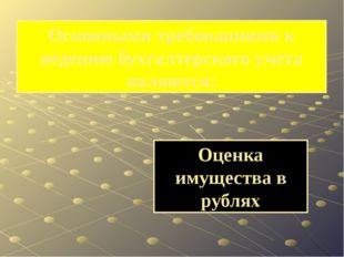Оценка имущества в рублях Основными требованиями к ведению бухгалтерского уче