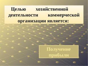 Получение прибыли Целью хозяйственной деятельности коммерческой организации я
