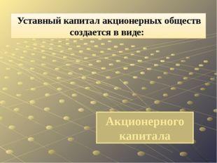 Акционерного капитала Уставный капитал акционерных обществ создается в виде: