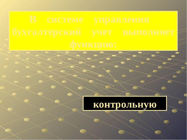 контрольную В системе управления бухгалтерский учет выполняет функцию: