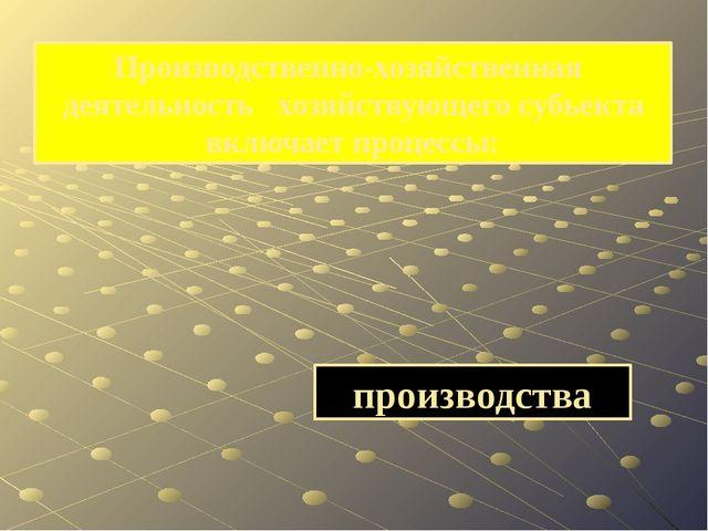 производства Производственно-хозяйственная деятельность хозяйствующего субьек...