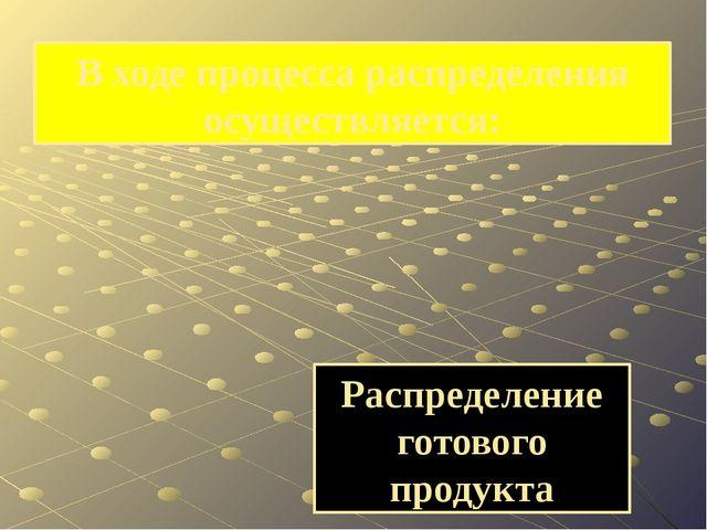 Распределение готового продукта В ходе процесса распределения осуществляется: