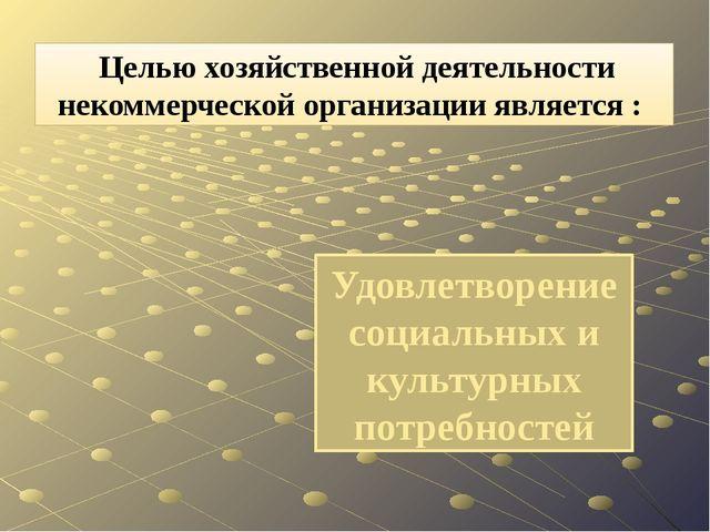 Удовлетворение социальных и культурных потребностей Целью хозяйственной деяте...