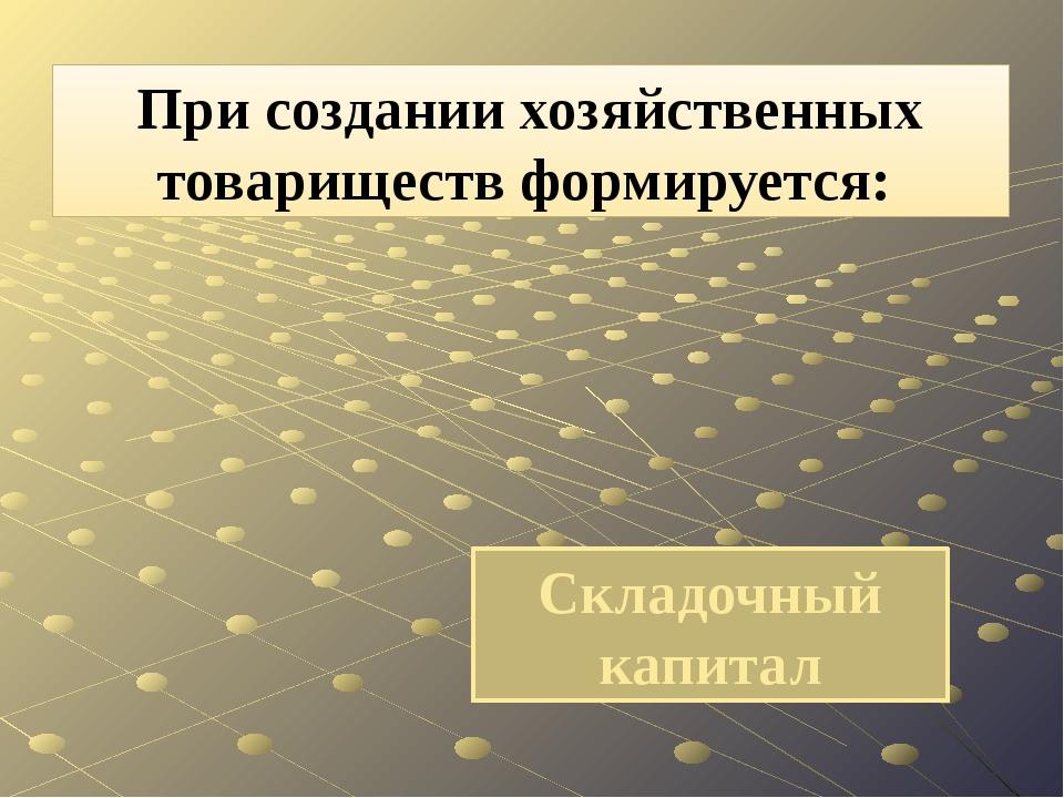 Складочный капитал При создании хозяйственных товариществ формируется: