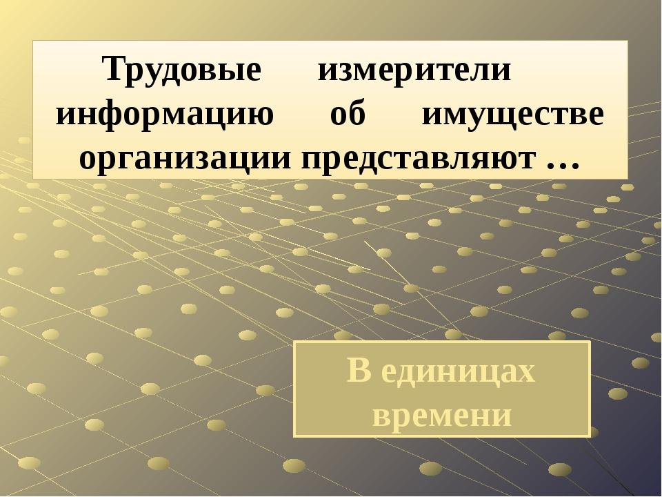 В единицах времени Трудовые измерители информацию об имуществе организации пр...