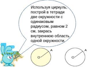 Используя циркуль, построй в тетради две окружности с одинаковым радиусом, ра