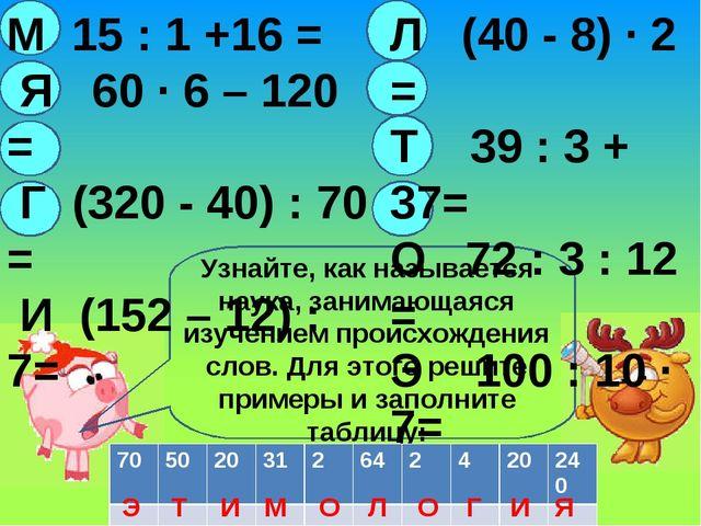 М 15 : 1 +16 = Я 60 · 6 – 120 = Г (320 - 40) : 70 = И (152 – 12) :7= Л (40 -...